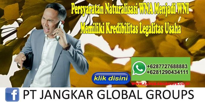 Persyaratan Naturalisasi WNA Menjadi WNI Memiliki Kredibilitas Legalitas Usaha