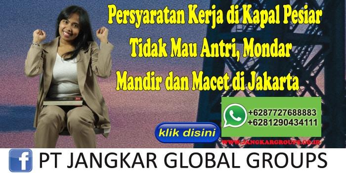 Persyaratan Kerja di Kapal Pesiar Tidak Mau Antri, Mondar Mandir dan Macet di Jakarta
