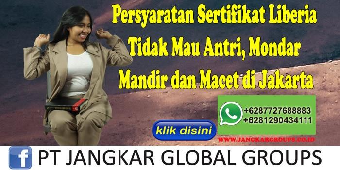Persyaratan Sertifikat Liberia Tidak Mau Antri, Mondar Mandir dan Macet di Jakarta