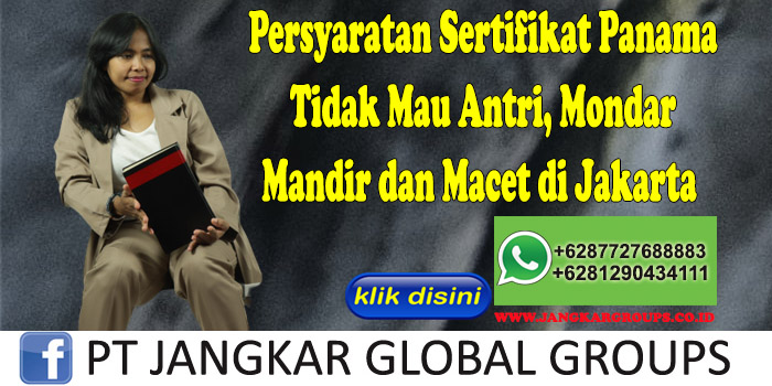 Persyaratan Sertifikat Panama Tidak Mau Antri, Mondar Mandir dan Macet di Jakarta