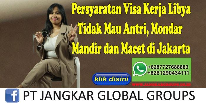 Persyaratan Visa Kerja Libya Tidak Mau Antri, Mondar Mandir dan Macet di Jakarta