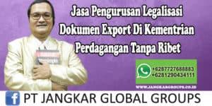 Jasa Pengurusan Legalisasi Dokumen Export Di Kementrian Perdagangan Tanpa Ribet