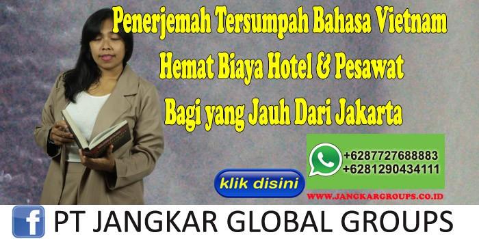 Penerjemah Tersumpah Bahasa Vietnam Hemat Biaya Hotel & Pesawat Bagi yang Jauh Dari Jakarta