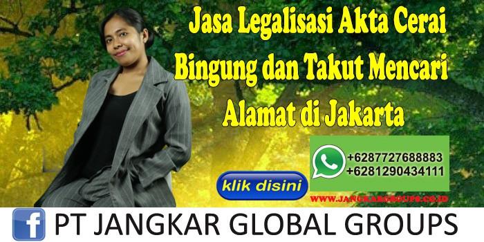 Jasa Legalisasi Akta Cerai Bingung dan Takut Mencari Alamat di Jakarta