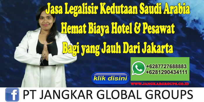 Jasa Legalisir Kedutaan Saudi Arabia Hemat Biaya Hotel & Pesawat Bagi yang Jauh Dari Jakarta