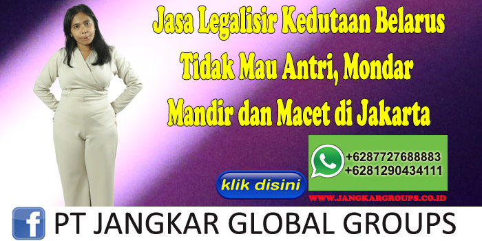 Jasa Legalisir Kedutaan Belarus Tidak Mau Antri, Mondar Mandir dan Macet di Jakarta