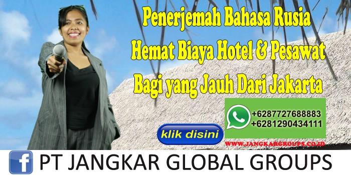 Penerjemah Bahasa Rusia Hemat Biaya Hotel & Pesawat Bagi yang Jauh Dari Jakarta