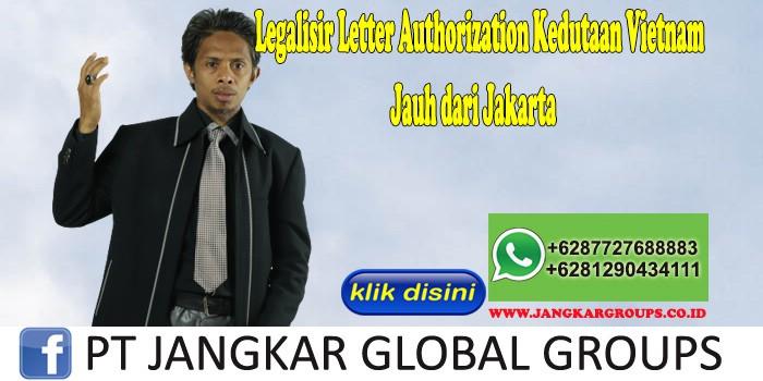 Legalisir Letter Authorization Kedutaan Vietnam Jauh dari Jakarta