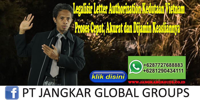 Legalisir Letter Authorization Kedutaan Vietnam Proses Cepat, Akurat dan Dijamin Keasliannya